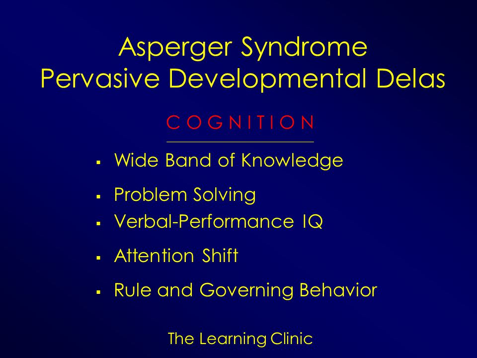 The Learning Clinic Asperger Syndrome Pervasive Developmental Delas C O G N I T I O N Wide Band of Knowledge Problem Solving Verbal-Performance IQ Att