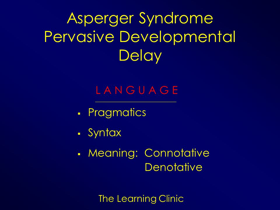 The Learning Clinic Asperger Syndrome Pervasive Developmental Delay L A N G U A G E Pragmatics Syntax Meaning: Connotative Denotative