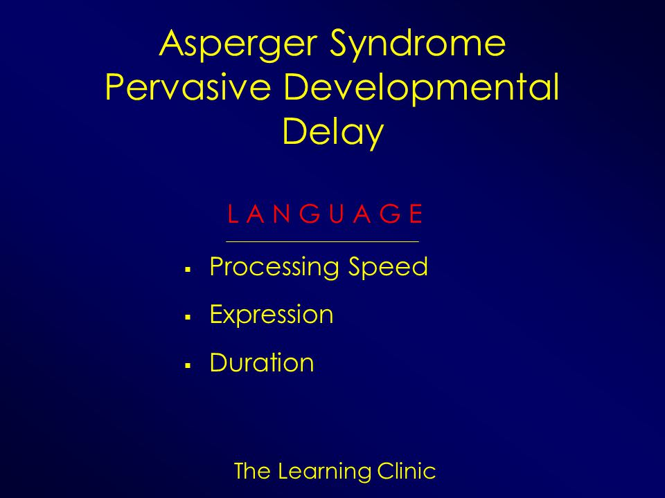 The Learning Clinic Asperger Syndrome Pervasive Developmental Delay L A N G U A G E Processing Speed Expression Duration