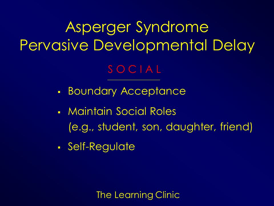 The Learning Clinic Asperger Syndrome Pervasive Developmental Delay S O C I A L Boundary Acceptance Maintain Social Roles (e.g., student, son, daughte