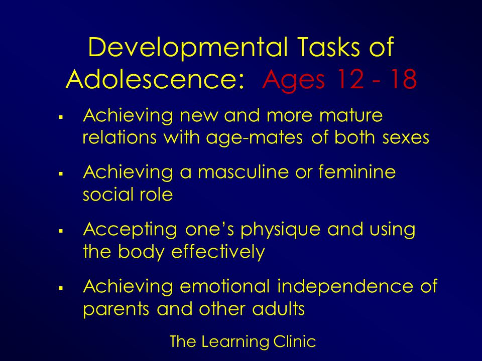 The Learning Clinic Developmental Tasks of Adolescence: Ages 12 - 18 Achieving new and more mature relations with age-mates of both sexes Achieving a