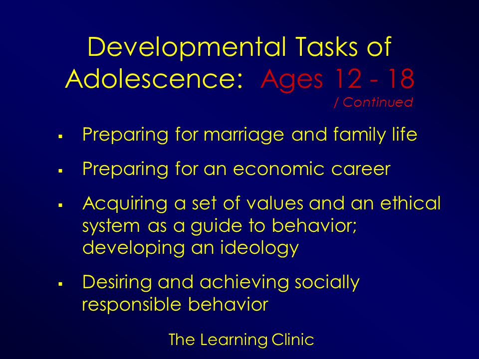 The Learning Clinic Developmental Tasks of Adolescence: Ages 12 - 18 Preparing for marriage and family life Preparing for an economic career Acquiring