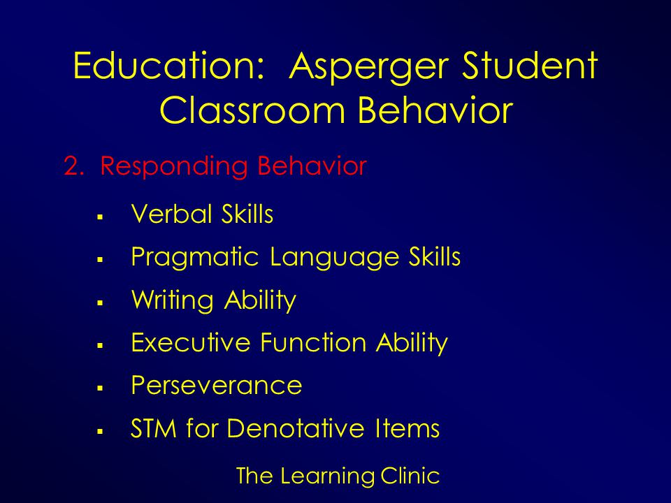 The Learning Clinic Education: Asperger Student Classroom Behavior 2. Responding Behavior Verbal Skills Pragmatic Language Skills Writing Ability Exec