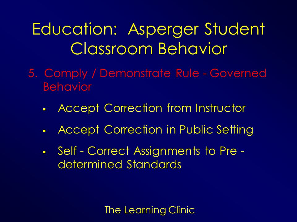 The Learning Clinic Education: Asperger Student Classroom Behavior 5. Comply / Demonstrate Rule - Governed Behavior Accept Correction from Instructor