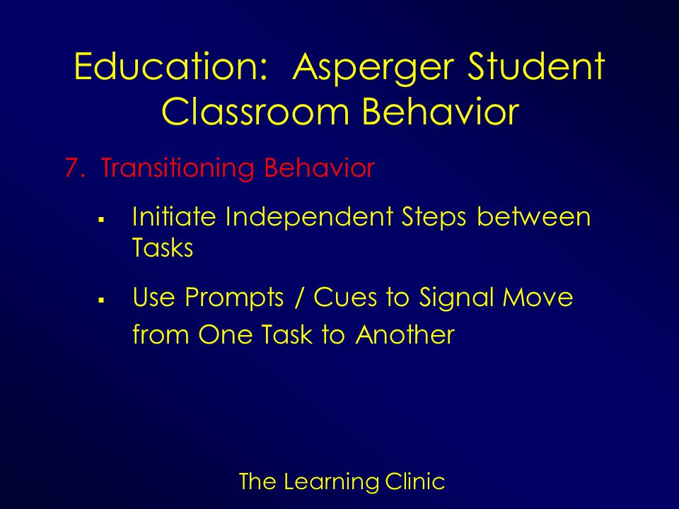 The Learning Clinic Education: Asperger Student Classroom Behavior 7. Transitioning Behavior Initiate Independent Steps between Tasks Use Prompts / Cu
