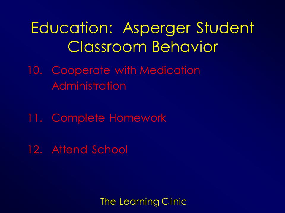 The Learning Clinic Education: Asperger Student Classroom Behavior 10. Cooperate with Medication Administration 11. Complete Homework 12. Attend Schoo