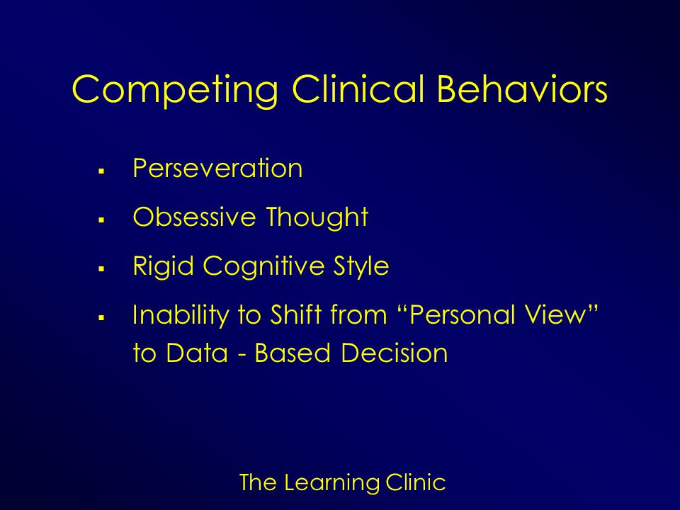 The Learning Clinic Competing Clinical Behaviors Perseveration Obsessive Thought Rigid Cognitive Style Inability to Shift from Personal View to Data -