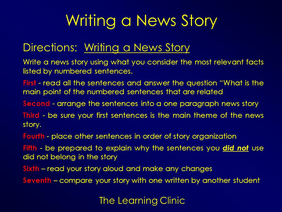 The Learning Clinic Writing a News Story Directions: Writing a News Story Write a news story using what you consider the most relevant facts listed by