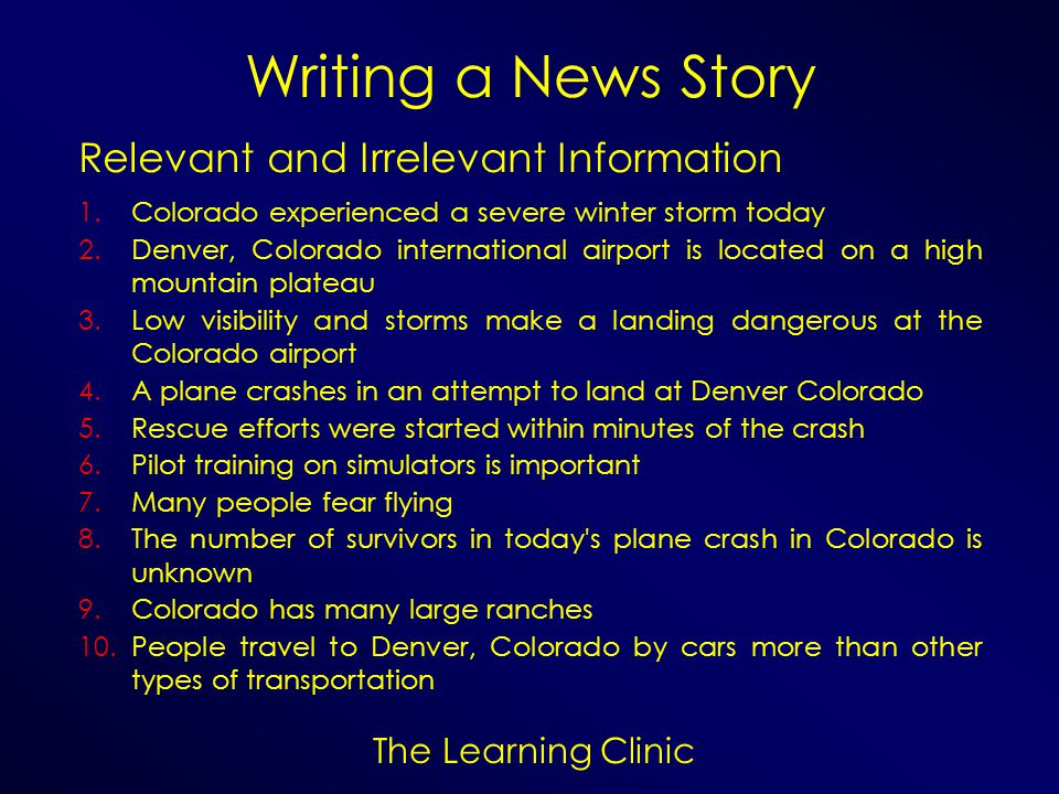 The Learning Clinic Writing a News Story Relevant and Irrelevant Information 1.Colorado experienced a severe winter storm today 2.Denver, Colorado int