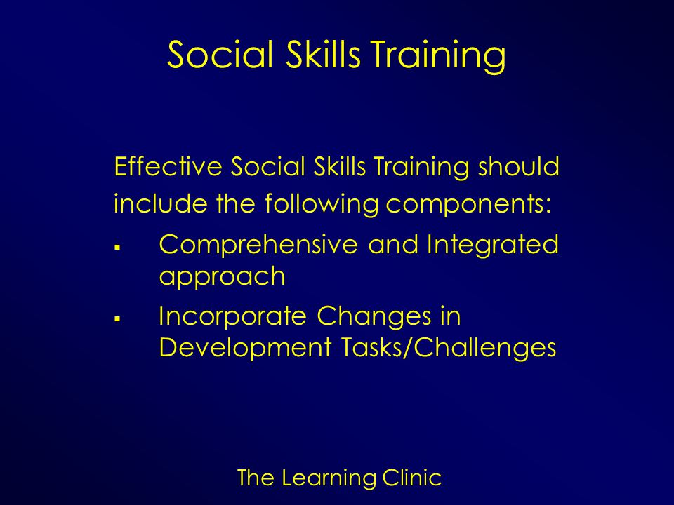 The Learning Clinic Social Skills Training Effective Social Skills Training should include the following components: Comprehensive and Integrated appr