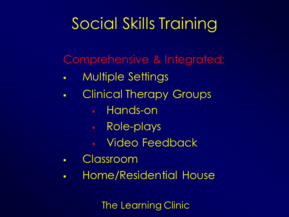 The Learning Clinic Social Skills Training Comprehensive & Integrated: Multiple Settings Clinical Therapy Groups Hands-on Role-plays Video Feedback Cl
