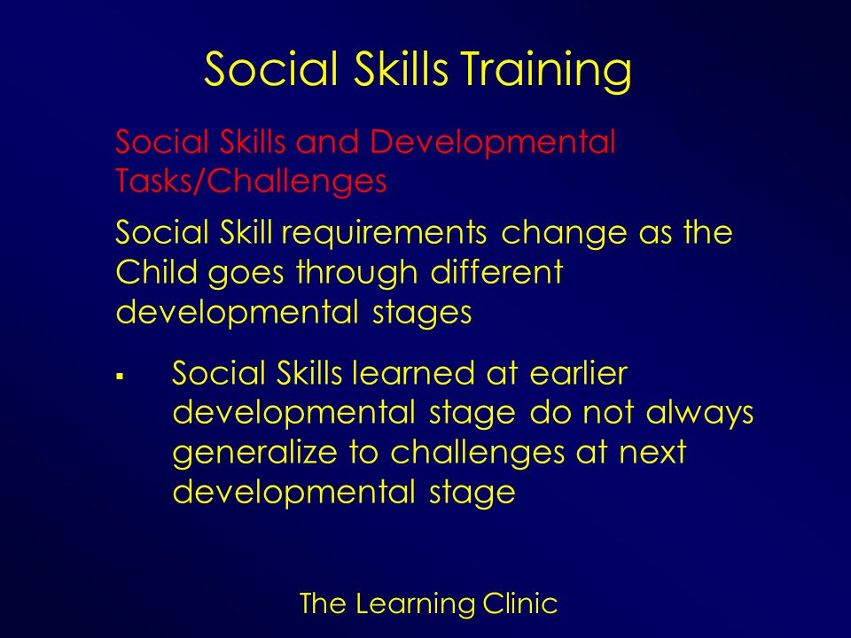 The Learning Clinic Social Skills Training Social Skills and Developmental Tasks/Challenges Social Skill requirements change as the Child goes through