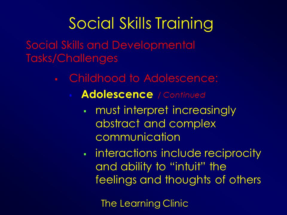 The Learning Clinic Social Skills Training Social Skills and Developmental Tasks/Challenges Childhood to Adolescence: Adolescence must interpret incre