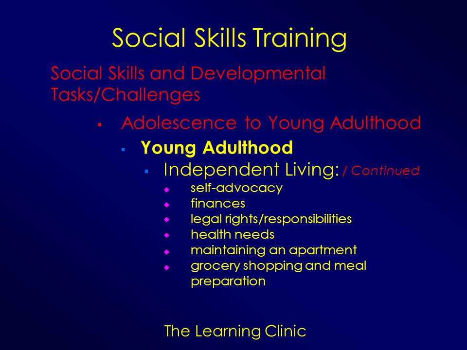 The Learning Clinic Social Skills Training Social Skills and Developmental Tasks/Challenges Adolescence to Young Adulthood Young Adulthood Independent