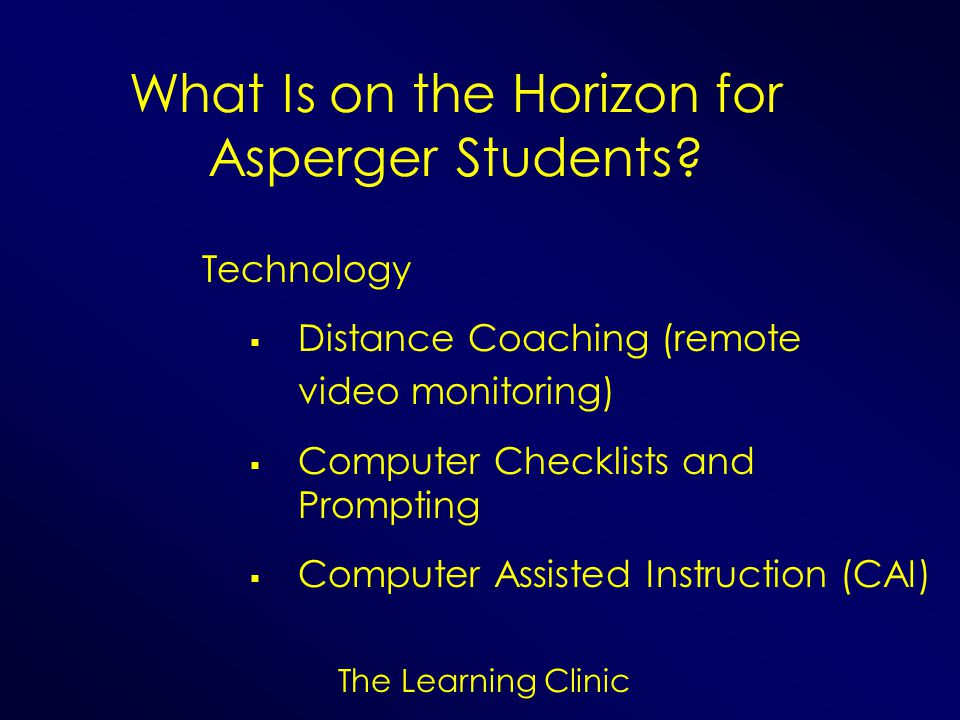 The Learning Clinic What Is on the Horizon for Asperger Students? Technology Distance Coaching (remote video monitoring) Computer Checklists and Promp