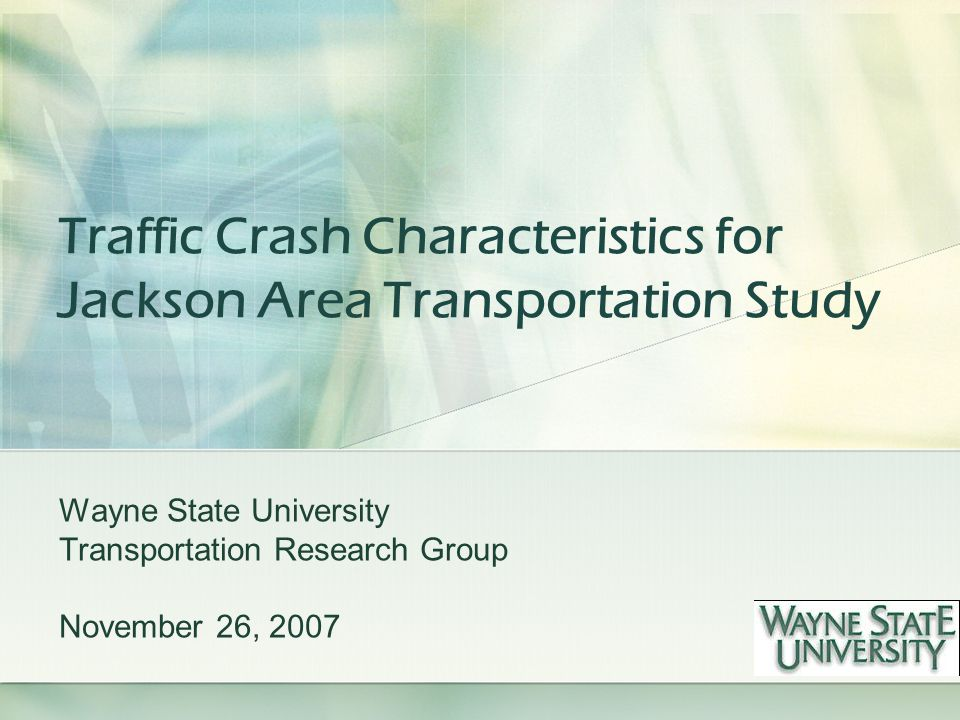 Traffic Crash Characteristics for Jackson Area Transportation Study Wayne State University Transportation Research Group November 26, 2007