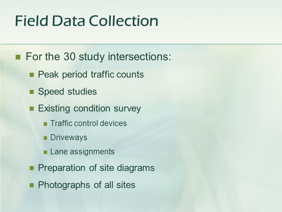 For the 30 study intersections: Peak period traffic counts Speed studies Existing condition survey Traffic control devices Driveways Lane assignments