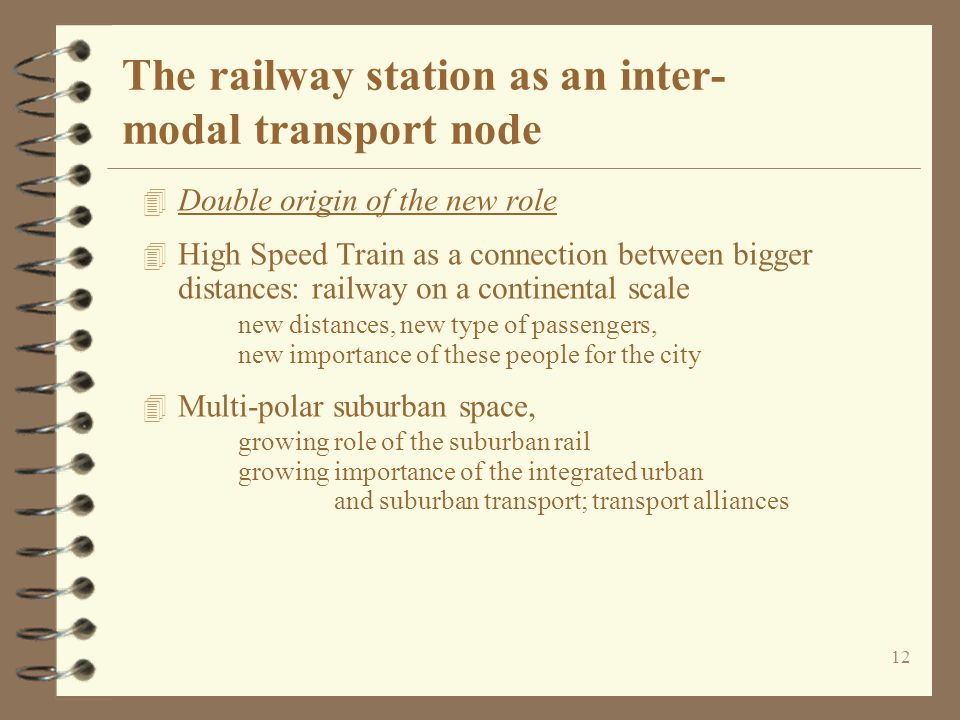 12 The railway station as an inter- modal transport node 4 Double origin of the new role 4 High Speed Train as a connection between bigger distances: railway on a continental scale new distances, new type of passengers, new importance of these people for the city 4 Multi-polar suburban space, growing role of the suburban rail growing importance of the integrated urban and suburban transport; transport alliances