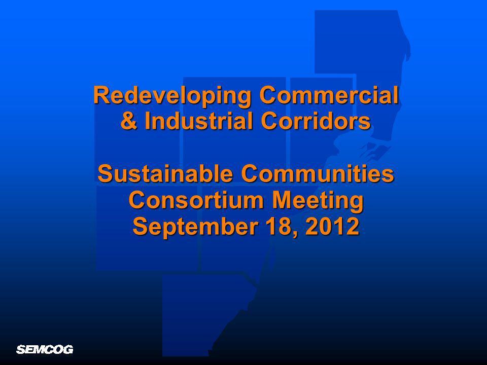 Redeveloping Commercial & Industrial Corridors Sustainable Communities Consortium Meeting September 18, 2012