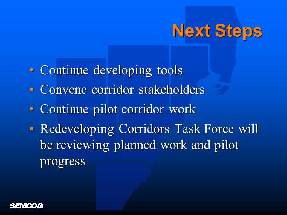 Next Steps Continue developing toolsContinue developing tools Convene corridor stakeholdersConvene corridor stakeholders Continue pilot corridor workContinue pilot corridor work Redeveloping Corridors Task Force will be reviewing planned work and pilot progressRedeveloping Corridors Task Force will be reviewing planned work and pilot progress