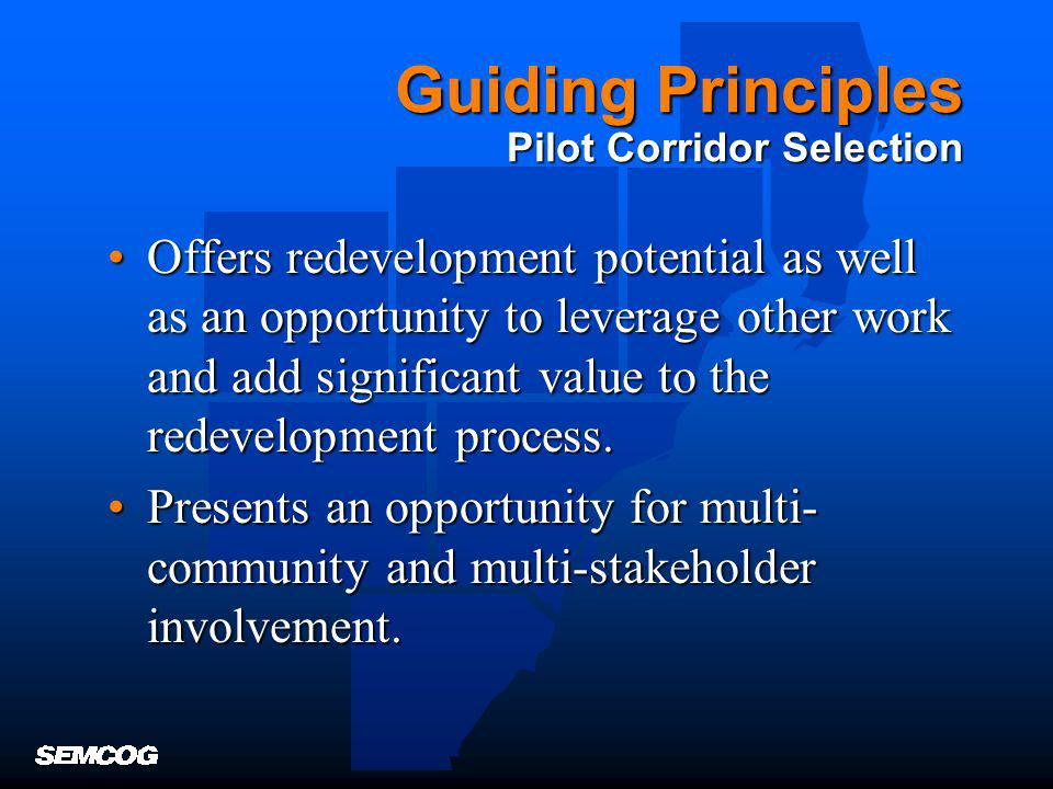 Guiding Principles Pilot Corridor Selection Offers redevelopment potential as well as an opportunity to leverage other work and add significant value to the redevelopment process.Offers redevelopment potential as well as an opportunity to leverage other work and add significant value to the redevelopment process.