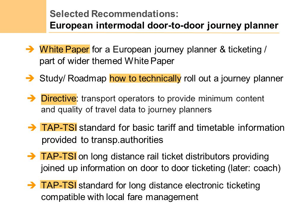Selected Recommendations: White Paper for a European journey planner & ticketing / part of wider themed White Paper Directive: transport operators to provide minimum content and quality of travel data to journey planners TAP-TSI standard for long distance electronic ticketing compatible with local fare management Study/ Roadmap how to technically roll out a journey planner TAP-TSI on long distance rail ticket distributors providing joined up information on door to door ticketing (later: coach) TAP-TSI standard for basic tariff and timetable information provided to transp.authorities European intermodal door-to-door journey planner
