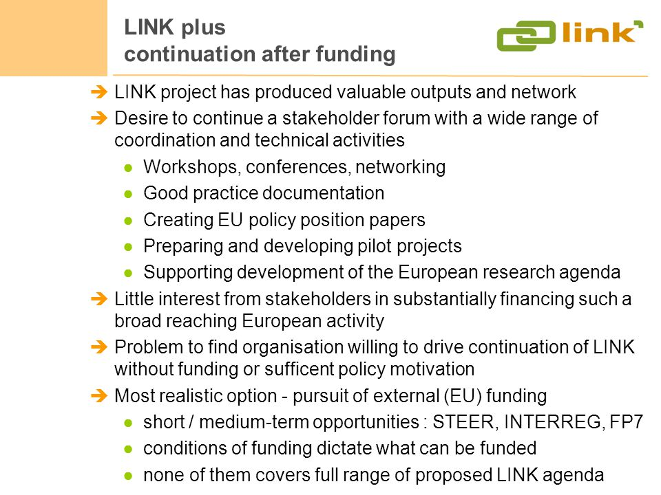 LINK plus continuation after funding LINK project has produced valuable outputs and network Desire to continue a stakeholder forum with a wide range of coordination and technical activities Workshops, conferences, networking Good practice documentation Creating EU policy position papers Preparing and developing pilot projects Supporting development of the European research agenda Little interest from stakeholders in substantially financing such a broad reaching European activity Problem to find organisation willing to drive continuation of LINK without funding or sufficent policy motivation Most realistic option - pursuit of external (EU) funding short / medium-term opportunities : STEER, INTERREG, FP7 conditions of funding dictate what can be funded none of them covers full range of proposed LINK agenda