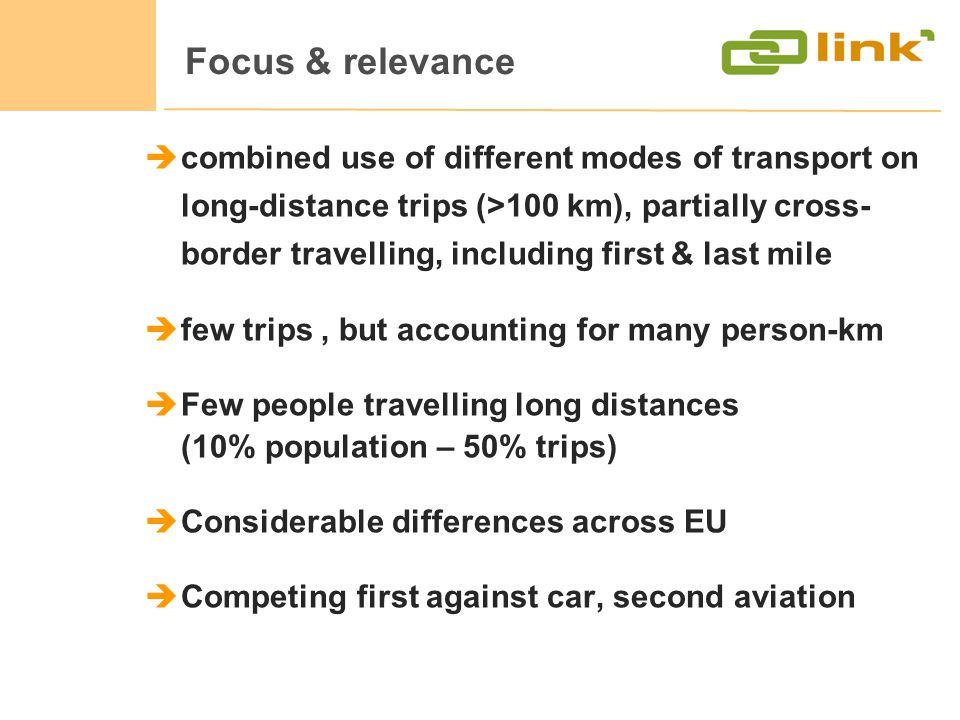 Focus & relevance combined use of different modes of transport on long-distance trips (>100 km), partially cross- border travelling, including first & last mile few trips, but accounting for many person-km Few people travelling long distances (10% population – 50% trips) Considerable differences across EU Competing first against car, second aviation