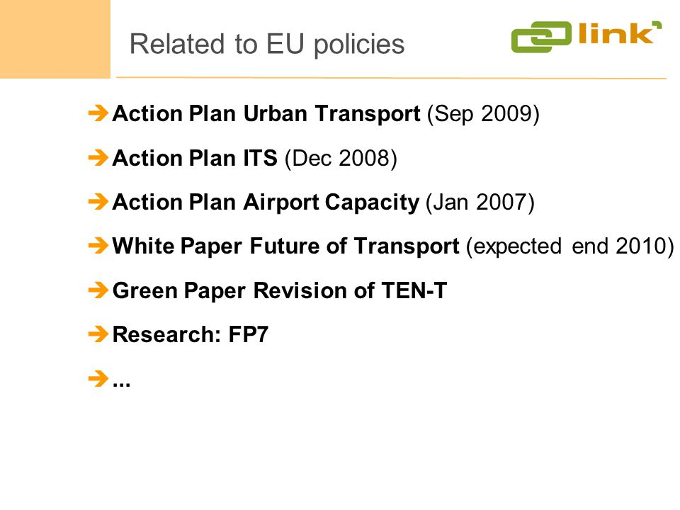 Related to EU policies Action Plan Urban Transport (Sep 2009) Action Plan ITS (Dec 2008) Action Plan Airport Capacity (Jan 2007) White Paper Future of Transport (expected end 2010) Green Paper Revision of TEN-T Research: FP7...