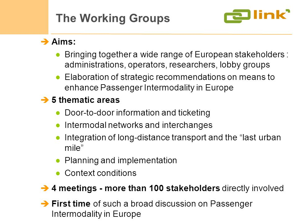 The Working Groups Aims: Bringing together a wide range of European stakeholders : administrations, operators, researchers, lobby groups Elaboration of strategic recommendations on means to enhance Passenger Intermodality in Europe 5 thematic areas Door-to-door information and ticketing Intermodal networks and interchanges Integration of long-distance transport and the last urban mile Planning and implementation Context conditions 4 meetings - more than 100 stakeholders directly involved First time of such a broad discussion on Passenger Intermodality in Europe