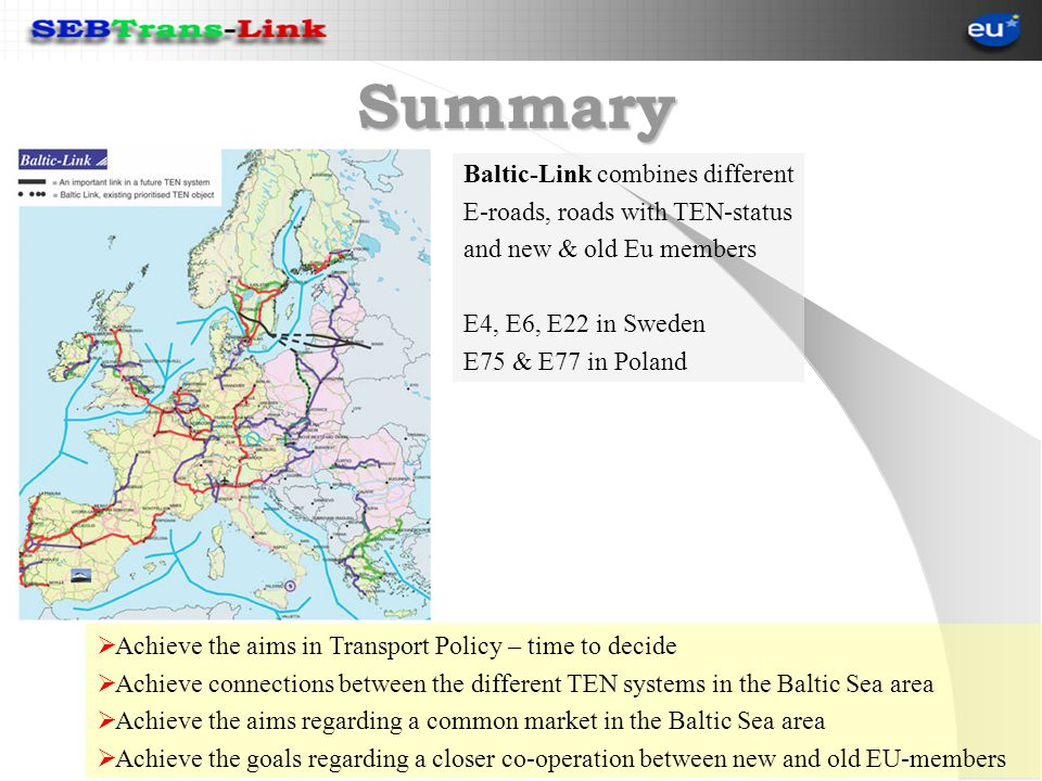 Summary Achieve the aims in Transport Policy – time to decide Achieve connections between the different TEN systems in the Baltic Sea area Achieve the aims regarding a common market in the Baltic Sea area Achieve the goals regarding a closer co-operation between new and old EU-members Baltic-Link combines different E-roads, roads with TEN-status and new & old Eu members E4, E6, E22 in Sweden E75 & E77 in Poland
