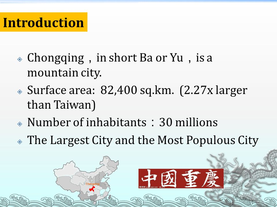 Chongqing in short Ba or Yu is a mountain city. Surface area: 82,400 sq.km. (2.27x larger than Taiwan) Number of inhabitants 30 millions The Largest C