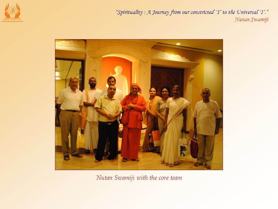 Nutan Swamiji with the core team Spirituality : A Journey from our constricted I to the Universal I. Nutan Swamiji