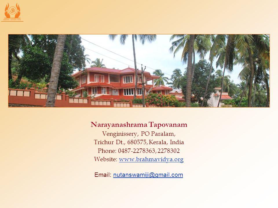 Narayanashrama Tapovanam Venginissery, PO Paralam, Trichur Dt., 680575, Kerala, India Phone: 0487-2278363, 2278302 Website: www.brahmavidya.org Email: nutanswamiji@gmail.com