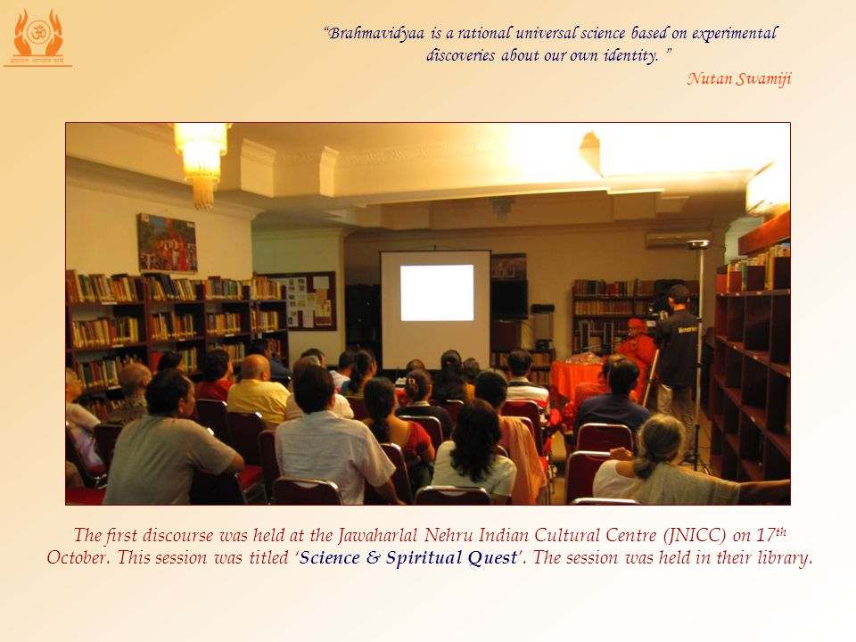 The first discourse was held at the Jawaharlal Nehru Indian Cultural Centre (JNICC) on 17 th October. This session was titled Science & Spiritual Ques