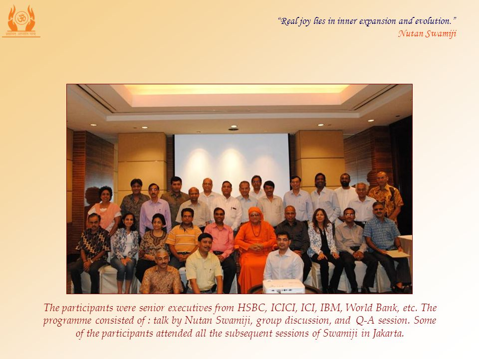 The participants were senior executives from HSBC, ICICI, ICI, IBM, World Bank, etc. The programme consisted of : talk by Nutan Swamiji, group discuss