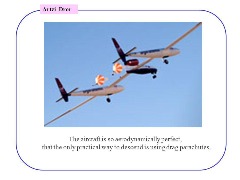 The aircraft is so aerodynamically perfect, that the only practical way to descend is using drag parachutes, Artzi Dror