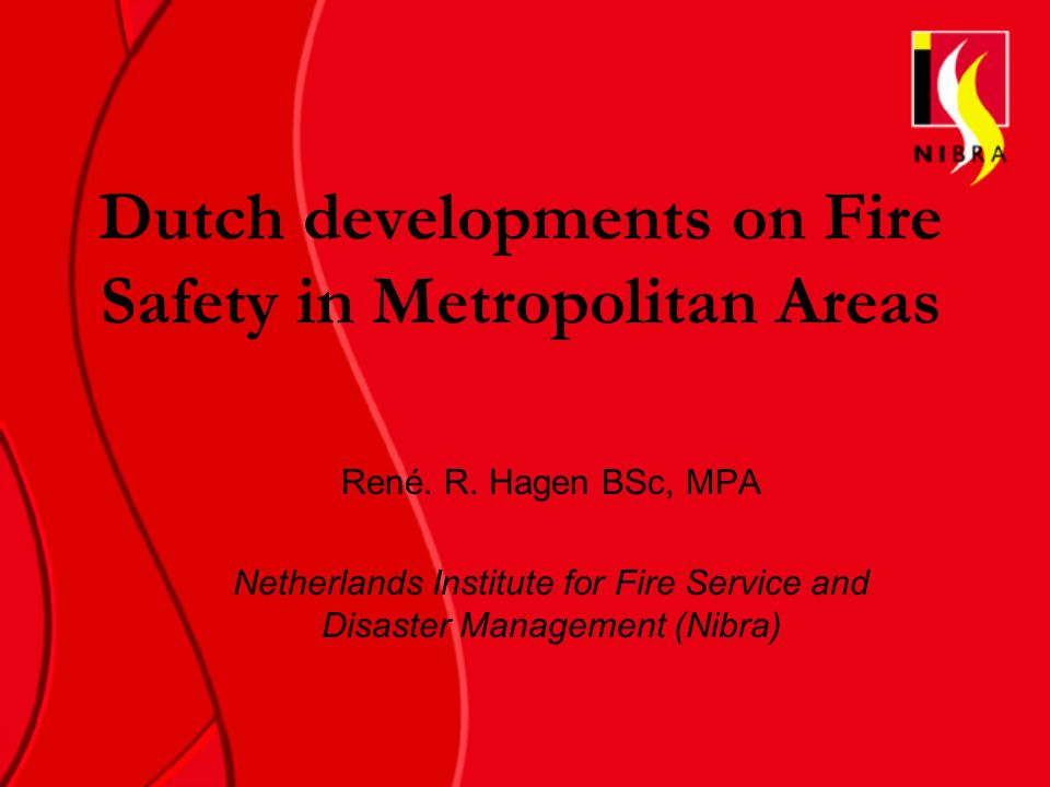 Dutch developments on Fire Safety in Metropolitan Areas René. R. Hagen BSc, MPA Netherlands Institute for Fire Service and Disaster Management (Nibra)