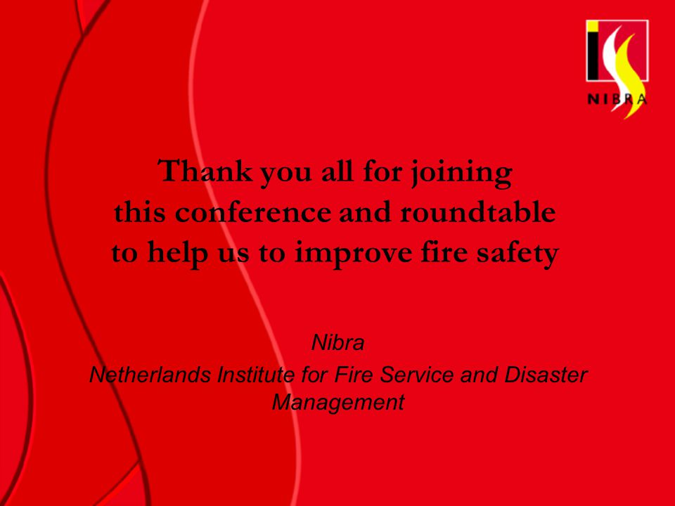 Thank you all for joining this conference and roundtable to help us to improve fire safety Nibra Netherlands Institute for Fire Service and Disaster Management