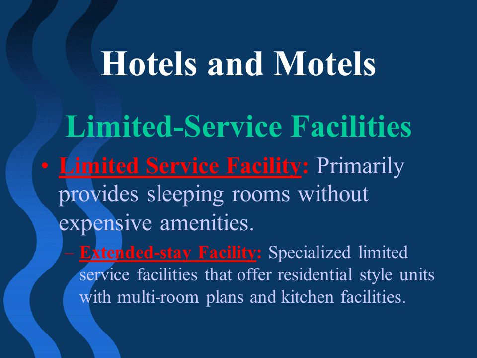 Hotels and Motels Limited-Service Facilities Limited Service Facility: Primarily provides sleeping rooms without expensive amenities. –Extended-stay F