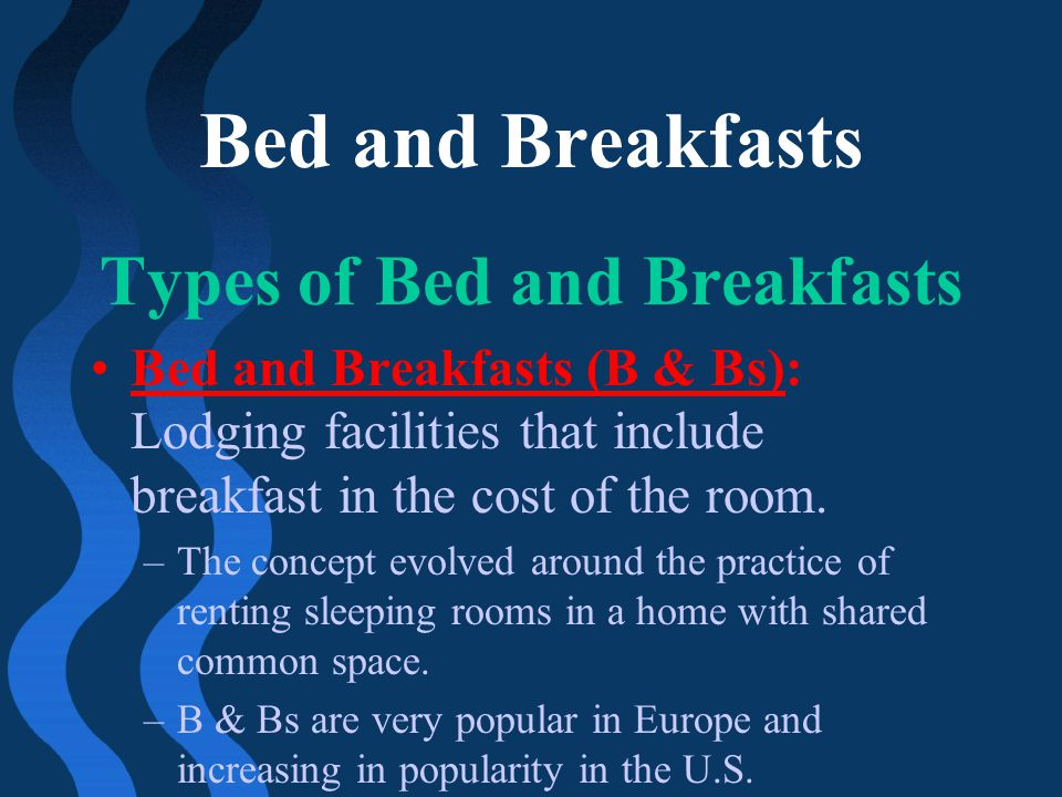 Bed and Breakfasts Types of Bed and Breakfasts Bed and Breakfasts (B & Bs): Lodging facilities that include breakfast in the cost of the room. –The co