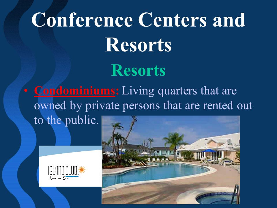 Conference Centers and Resorts Resorts Condominiums: Living quarters that are owned by private persons that are rented out to the public.