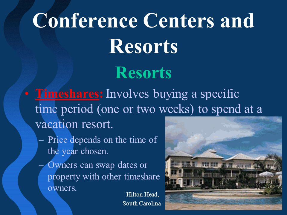 Conference Centers and Resorts Resorts Timeshares: Involves buying a specific time period (one or two weeks) to spend at a vacation resort. –Price dep