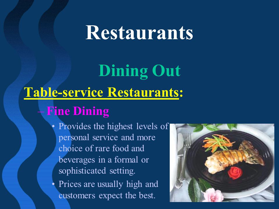 Restaurants Dining Out Table-service Restaurants: –Fine Dining Provides the highest levels of personal service and more choice of rare food and bevera