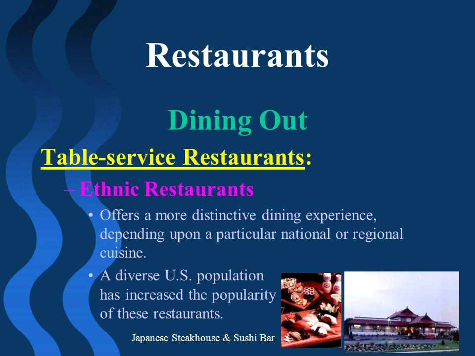 Restaurants Dining Out Table-service Restaurants: –Ethnic Restaurants Offers a more distinctive dining experience, depending upon a particular nationa
