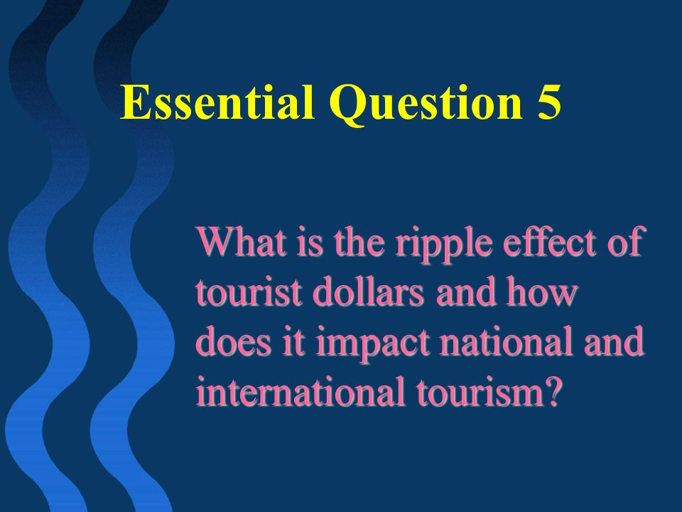 Essential Question 5 What is the ripple effect of tourist dollars and how does it impact national and international tourism?