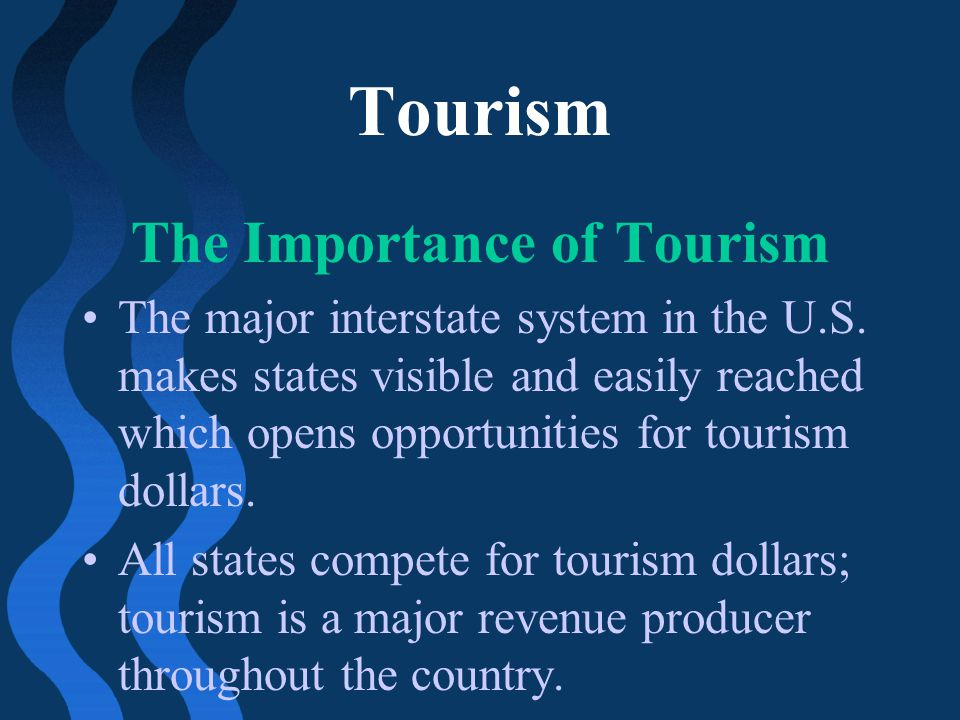 Tourism The Importance of Tourism The major interstate system in the U.S. makes states visible and easily reached which opens opportunities for touris