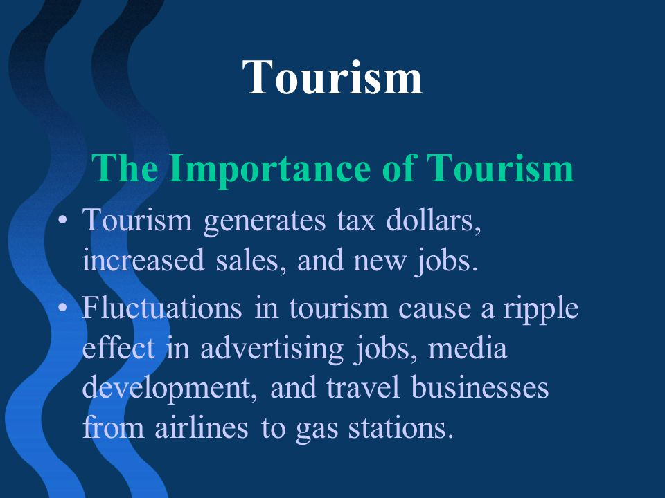 Tourism The Importance of Tourism Tourism generates tax dollars, increased sales, and new jobs. Fluctuations in tourism cause a ripple effect in adver