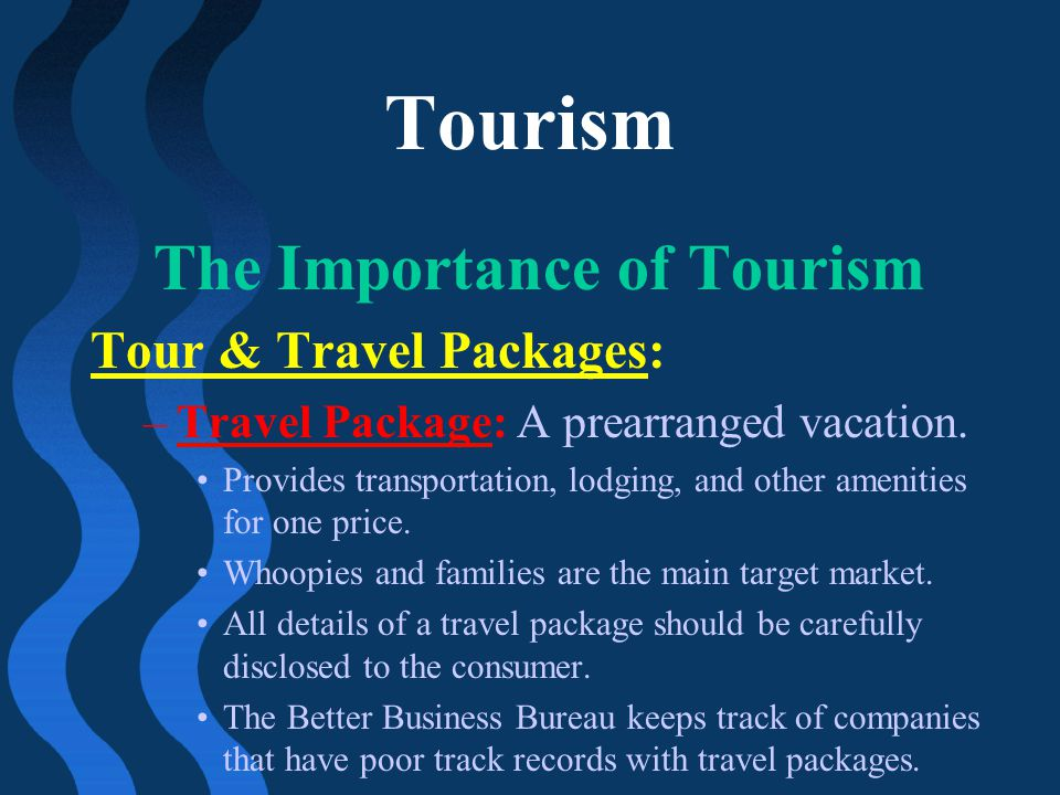 Tourism The Importance of Tourism Tour & Travel Packages: –Travel Package: A prearranged vacation. Provides transportation, lodging, and other ameniti