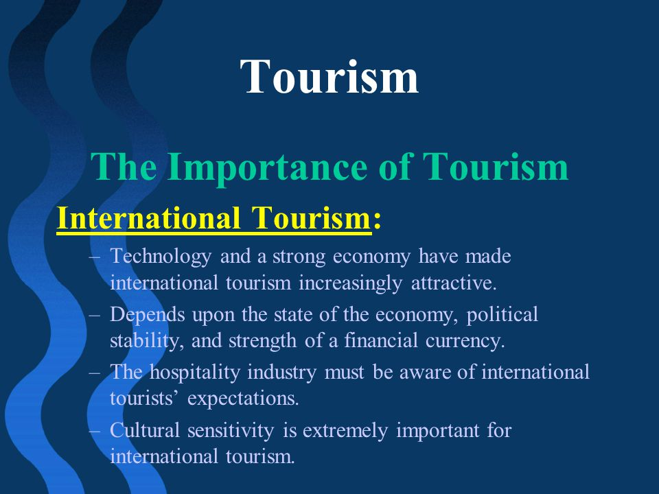 Tourism The Importance of Tourism International Tourism: –Technology and a strong economy have made international tourism increasingly attractive. –De